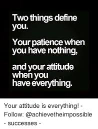 two things define you your patience when you have nothing and your