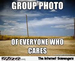 Who Cares Meme - group photo of everyone who cares sarcastic meme pmslweb