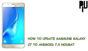update os android how to update galaxy j7 to android 7 0 nougat root update