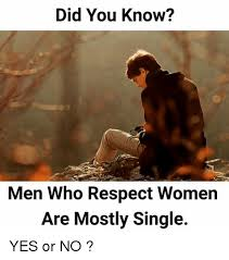 Single Men Meme - did you know men who respect women are mostly single yes or no