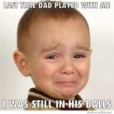 Me Time Meme - last time dad played with me i was still in his balls weknowmemes