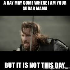 Sugar Mama Meme - a day may come where i am your sugar mama but it is not this day