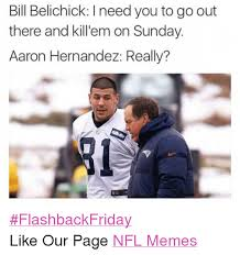 Aaron Hernandez Memes - bill belichick l need you to go out there and kill em on sunday