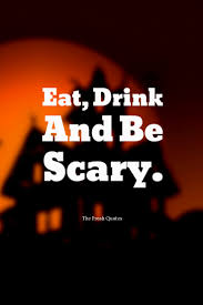 eat drink and be scary quotes u0026 sayings