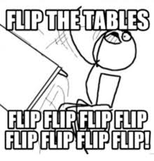 Flipping Table Meme - flip the tables flip flipflp flip flipped meme on me me