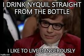 Nyquil Meme - i too like to live dangerously meme imgflip