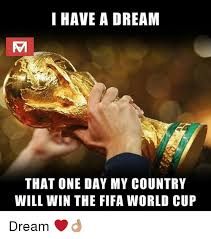 I Will Win Meme - i have a dream that one day my country will win the fifa world cup