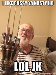 Ya Nasty Meme - i like pussy ya nasty ho lol jk angry grandpa says fuck you