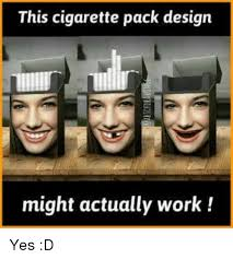 Cigarette Memes - this cigarette pack design might actually work yes d meme on me me