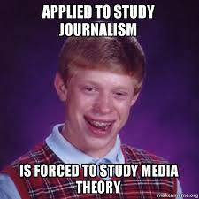 Journalism Meme - applied to study journalism is forced to study media theory bad