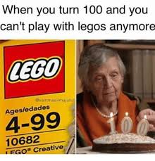 Lego Meme - when you turn 100 and you can t play with legos anymore lego