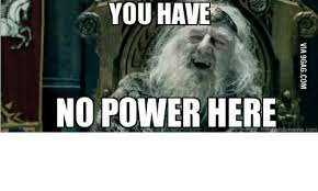 You Have No Power Meme - you have no power here tauickrmemecom powers meme on sizzle