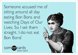 Days Of Our Lives Meme - someone accused me of sitting around all day eating bon bons and
