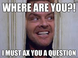 Where Are You Memes - where are you i must ax you a question ax you a question