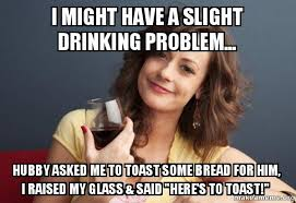 Drinking Problem Meme - i might have a slight drinking problem hubby asked me to toast