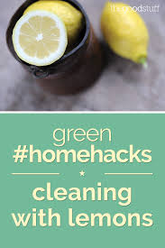 green home hacks cleaning with lemons thegoodstuff