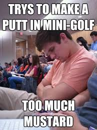 Too Gay Meme - trys to make a putt in mini golf too much mustard brian is gay