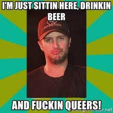 Luke Bryan Memes - i m just sittin here drinkin beer and fuckin queers luke bryan