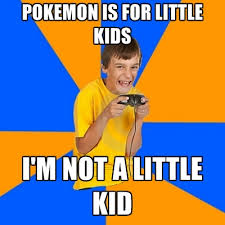 Pokemon Kid Meme - pokemon is for little kids i m not a little kid create meme
