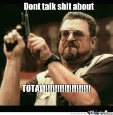 Talk Shit Meme - dont talk shit about total by yabazizi meme center