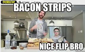 Bacon Strips And Bacon Strips Meme - bacon strips nice flip bro epic meal time quickmeme
