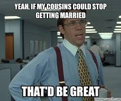 Married Meme - if my cousins could stop getting married