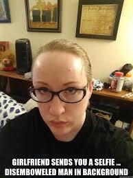 Psycho Girlfriend Meme - girlfriend sends you a selfie disemboweled man in background