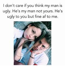 My Man Meme - i don t care if you think my man is ugly he s my man not yours he s