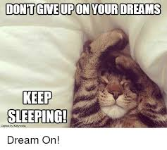 dontgive upon your dreams keep sleeping dream on meme on me me