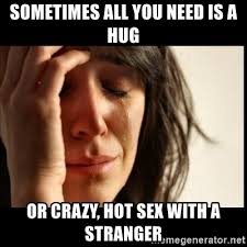 Hot Sex Memes - sometimes all you need is a hug or crazy hot sex with a stranger