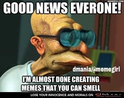 Good News Meme - good news everyone i m almost done creating memes that you can