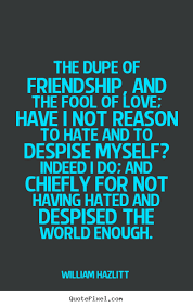 a fool in love william hazlitt picture quotes the dupe of friendship and the