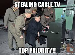 Cable Meme - stealing cable tv top priority north korea not scary make a meme