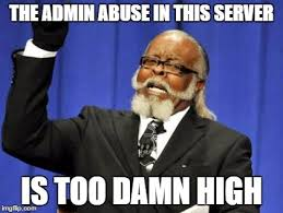 Admin Meme - the admin abuse is too high imgflip