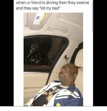 Swerve Meme - when ur friend is driving then they swerve and they say lol my bad