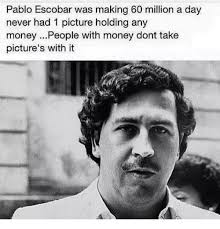 Pablo Escobar Memes - pablo escobar was making 60 million a day never had 1 picture