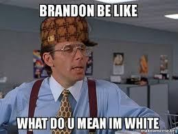 Brandon Meme - brandon be like what do u mean im white scumbag boss make a meme