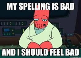 Bad Spelling Meme - my spelling is bad and i should feel bad i made someone sad and
