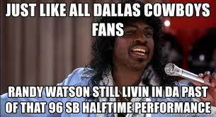 Cowboys Fans Be Like Meme - just like all dallas cowboys fans randy watson still livin in da