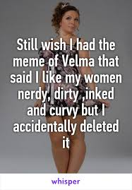 Velma Meme - wish i had the meme of velma that said i like my women nerdy dirty