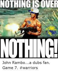 Game 7 Memes - nothing is over nothing john ramboa dubs fan game 7 warriors