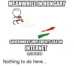 Nothing To Do Here Meme - meanwhile in hungary governmentimplementstaxon internet nothing to