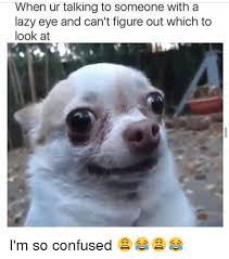 Lazy Eye Meme - when ur talking to someone with a lazy eye and can t figure out