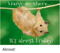 Almost Friday Meme - in there it s almost friday almost friday meme on sizzle