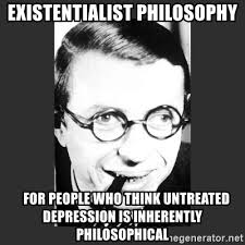 Philosophy Meme - existentialist philosophy for people who think untreated depression
