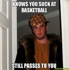 U Suck Meme - knows you suck at basketball still passes to you make a meme