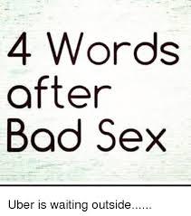Bad Sex Meme - 4 words after bad sex uber is waiting outside bad meme on me me