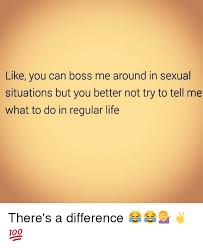 Like A Boss Know Your Meme - like you can boss me around in sexual situations but you better not