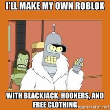 Make My Own Meme Free - i ll make my own roblox with blackjack hookers and free clothing