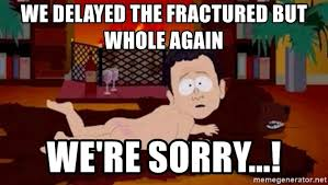We Re Sorry Meme - we delayed the fractured but whole again we re sorry south